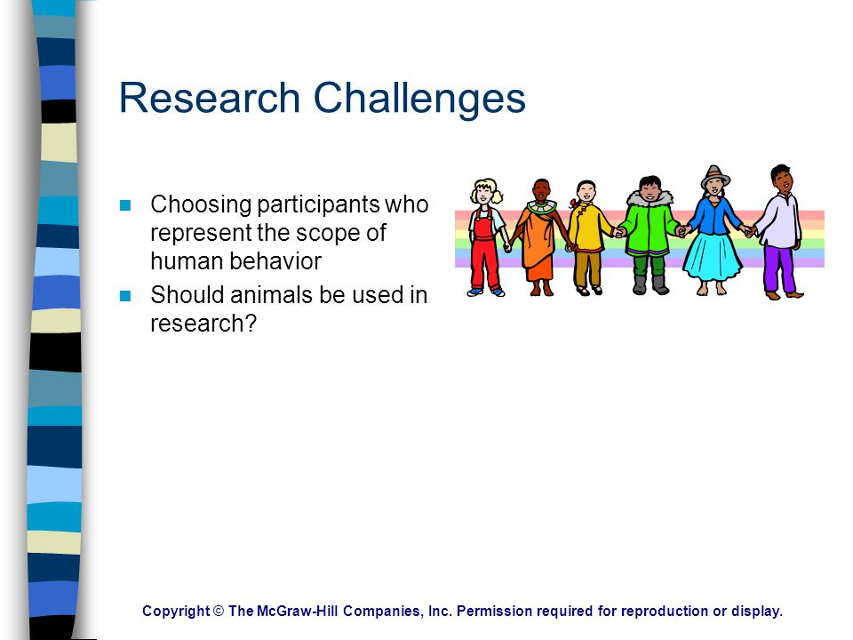 Research Challenges Choosing participants who represent the scope of human behavior. Should animals be used in research