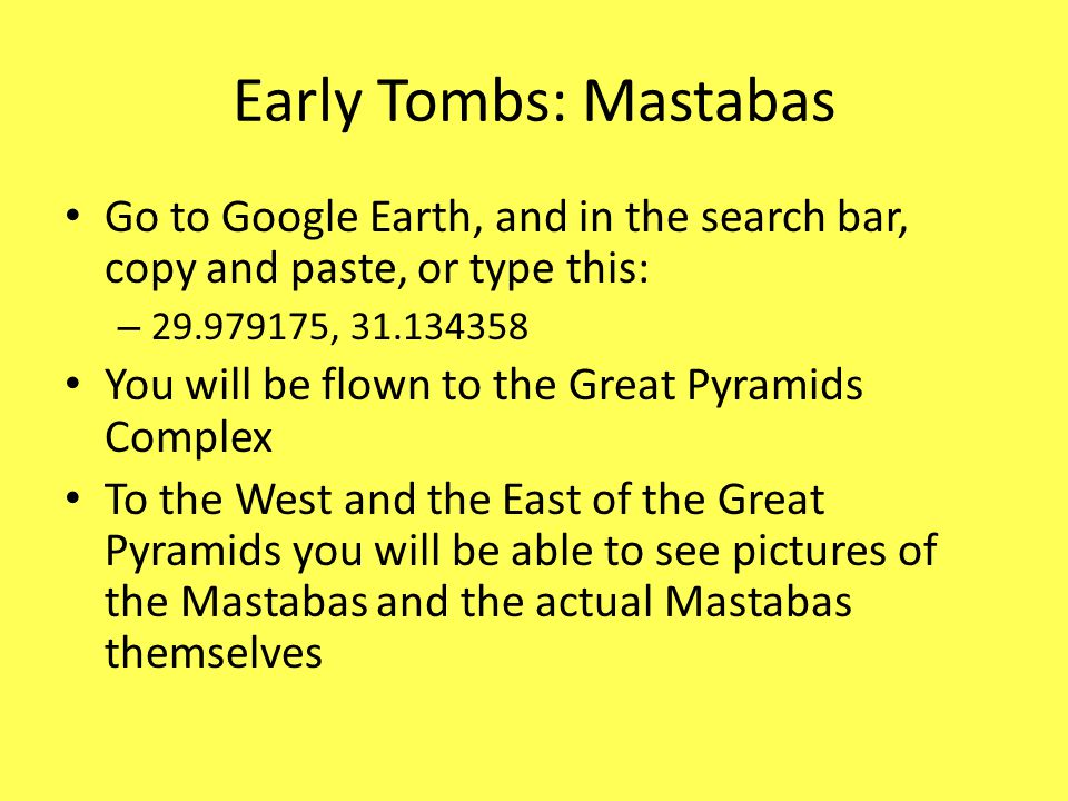 Early Tombs: Mastabas Go to Google Earth, and in the search bar, copy and paste, or type this: 29.979175, 31.134358.