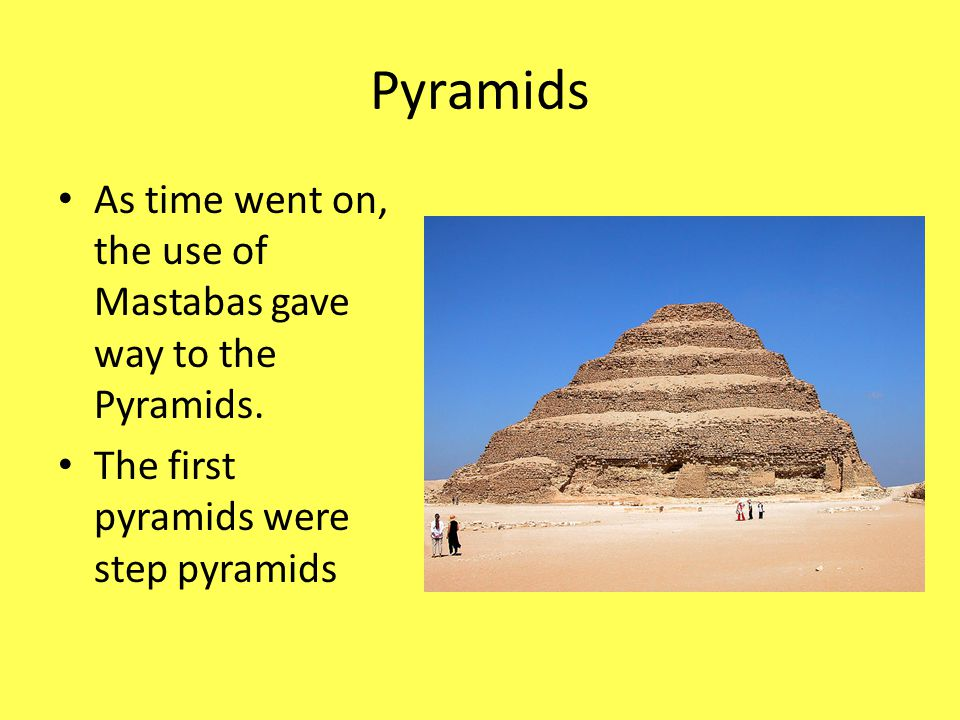 Pyramids As time went on, the use of Mastabas gave way to the Pyramids.