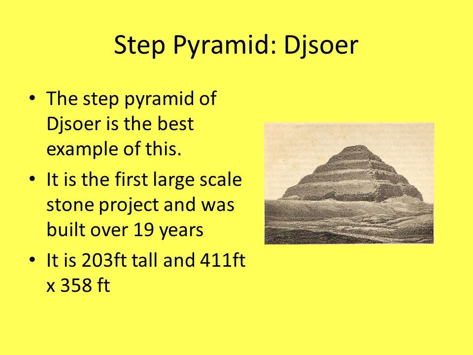 Step Pyramid: Djsoer The step pyramid of Djsoer is the best example of this. It is the first large scale stone project and was built over 19 years.