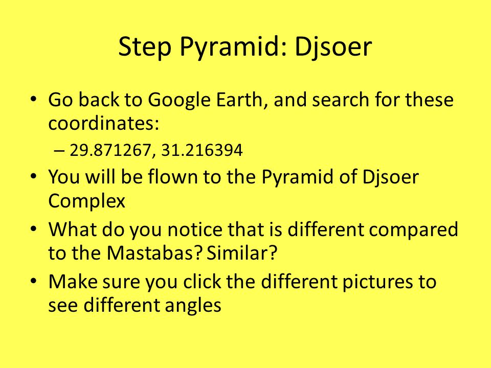 Step Pyramid: Djsoer Go back to Google Earth, and search for these coordinates: 29.871267, 31.216394.