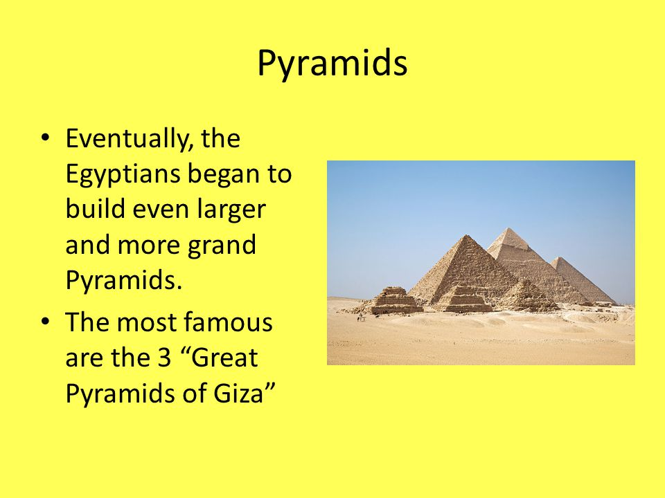 Pyramids Eventually, the Egyptians began to build even larger and more grand Pyramids.