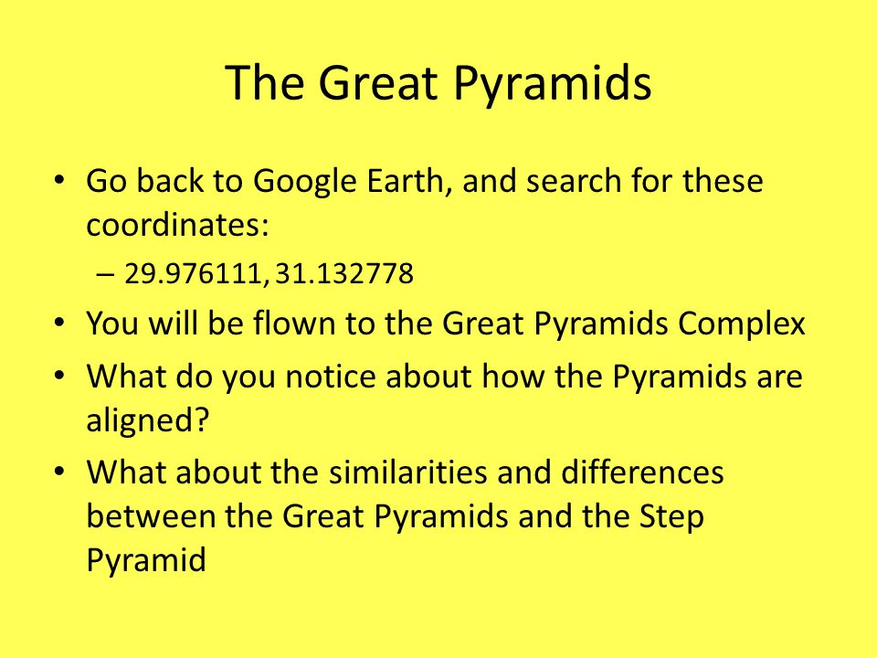 The Great Pyramids Go back to Google Earth, and search for these coordinates: 29.976111, 31.132778.