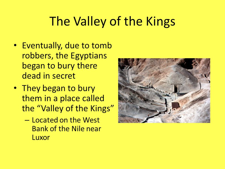 The Valley of the Kings Eventually, due to tomb robbers, the Egyptians began to bury there dead in secret.