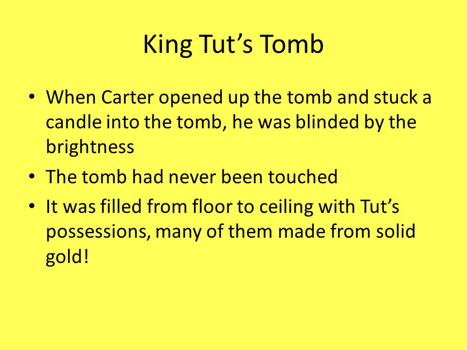 King Tut's Tomb When Carter opened up the tomb and stuck a candle into the tomb, he was blinded by the brightness.