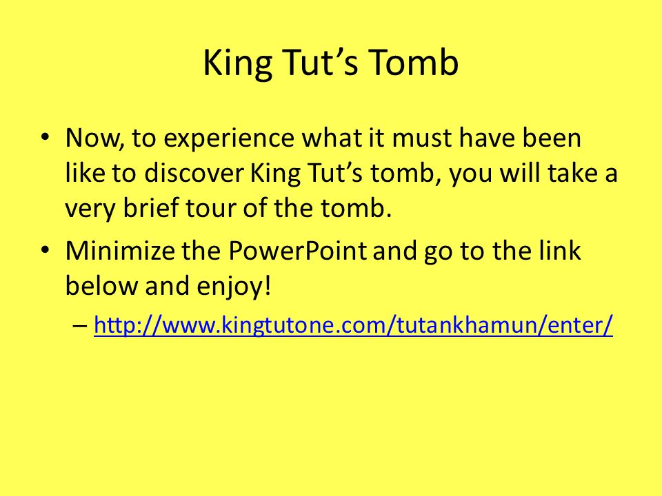 King Tut's Tomb Now, to experience what it must have been like to discover King Tut's tomb, you will take a very brief tour of the tomb.