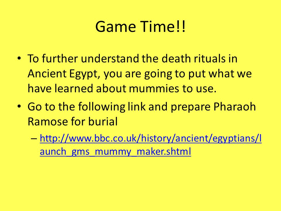 Game Time!! To further understand the death rituals in Ancient Egypt, you are going to put what we have learned about mummies to use.