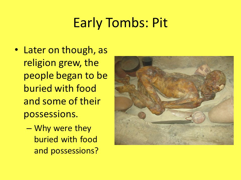 Early Tombs: Pit Later on though, as religion grew, the people began to be buried with food and some of their possessions.