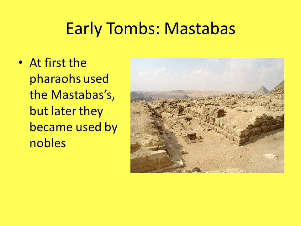 Early Tombs: Mastabas At first the pharaohs used the Mastabas's, but later they became used by nobles.