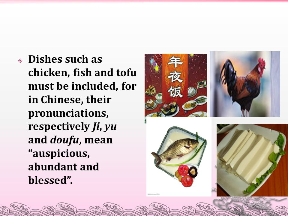 Dishes such as chicken, fish and tofu must be included, for in Chinese, their pronunciations, respectively Ji, yu and doufu, mean auspicious, abundant and blessed .
