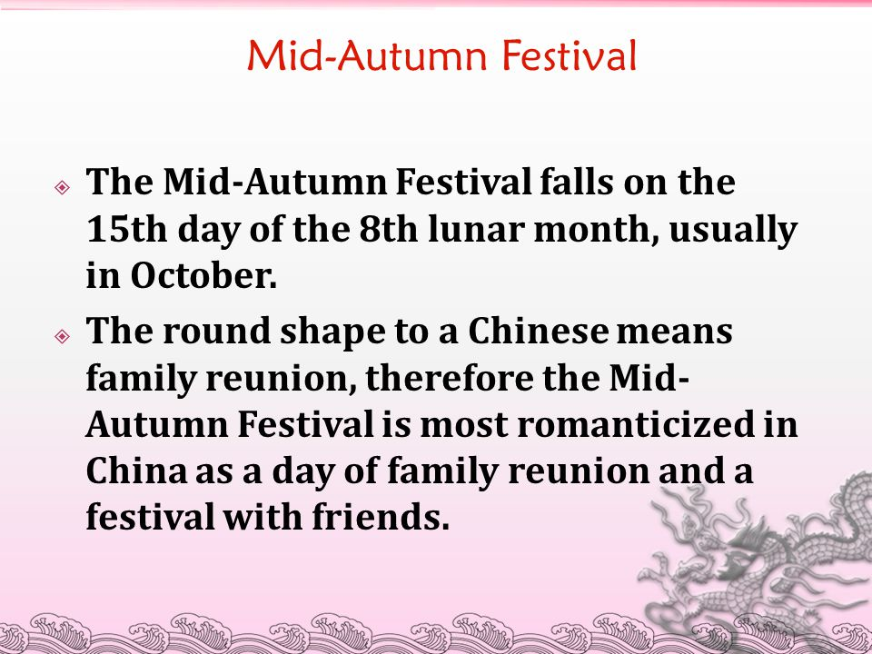 Mid-Autumn Festival The Mid-Autumn Festival falls on the 15th day of the 8th lunar month, usually in October.