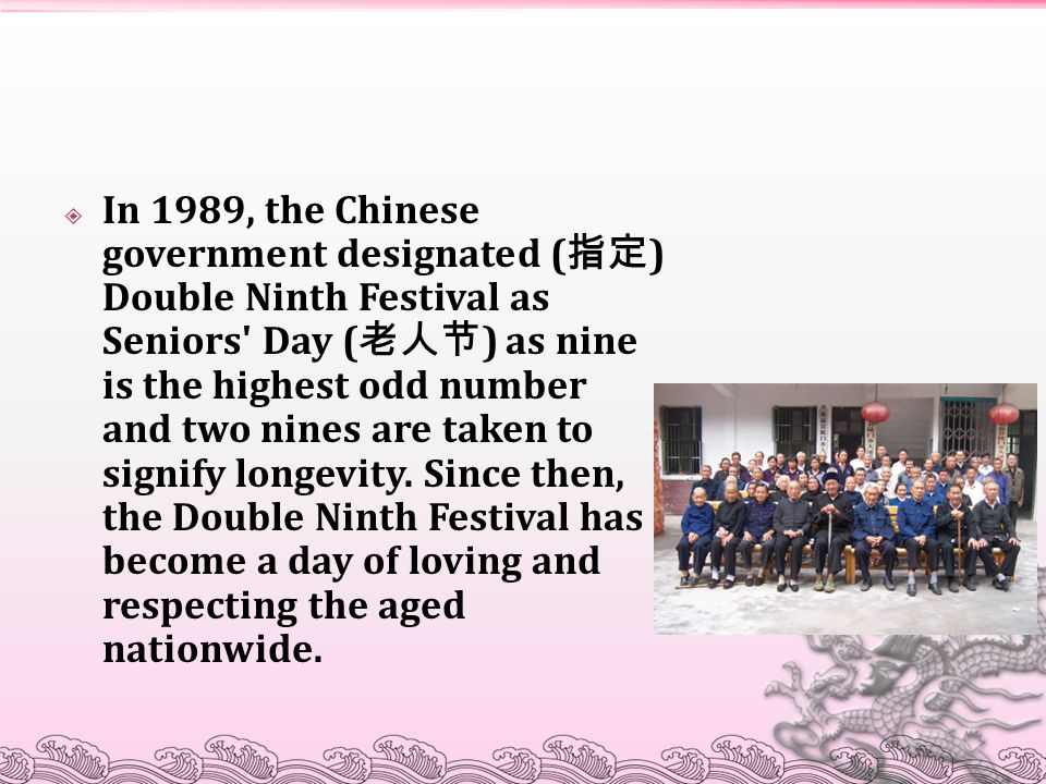 In 1989, the Chinese government designated (指定) Double Ninth Festival as Seniors Day (老人节) as nine is the highest odd number and two nines are taken to signify longevity.