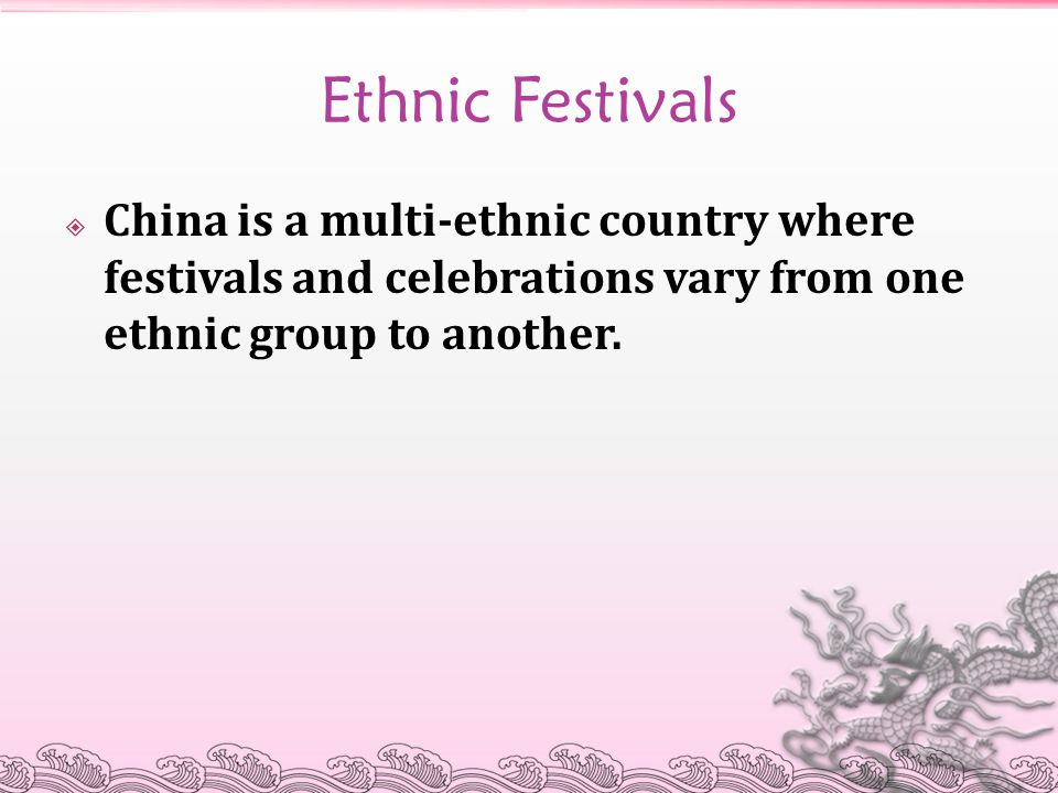 Ethnic Festivals China is a multi-ethnic country where festivals and celebrations vary from one ethnic group to another.