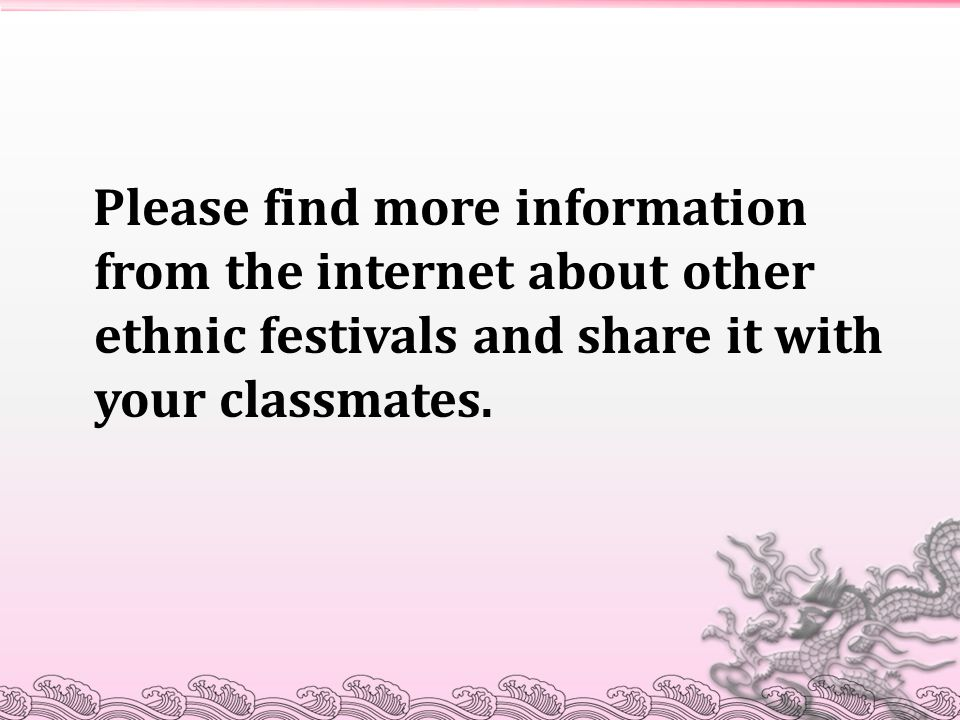 Please find more information from the internet about other ethnic festivals and share it with your classmates.