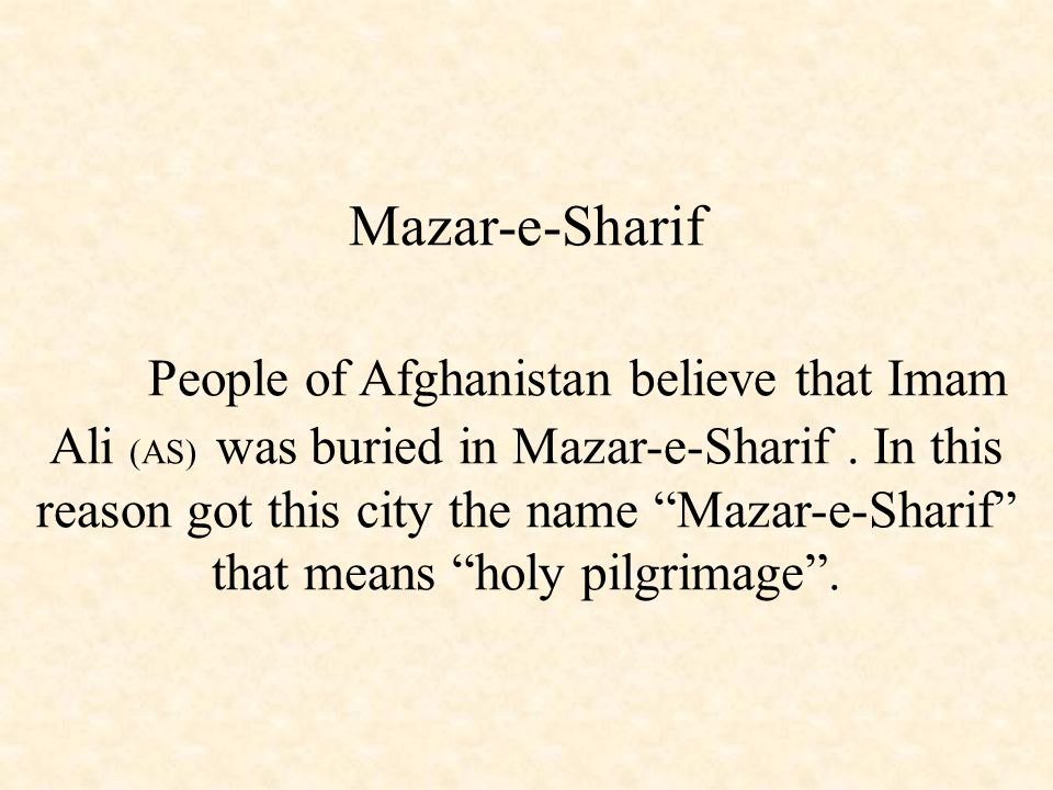 Mazar-e-Sharif People of Afghanistan believe that Imam Ali (AS) was buried in Mazar-e-Sharif .