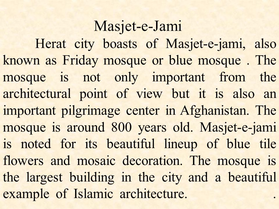 Masjet-e-Jami Herat city boasts of Masjet-e-jami, also known as Friday mosque or blue mosque .