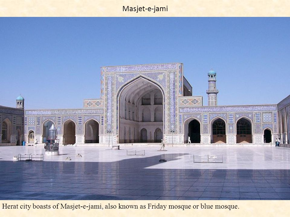 Masjet-e-jami Herat city boasts of Masjet-e-jami, also known as Friday mosque or blue mosque.