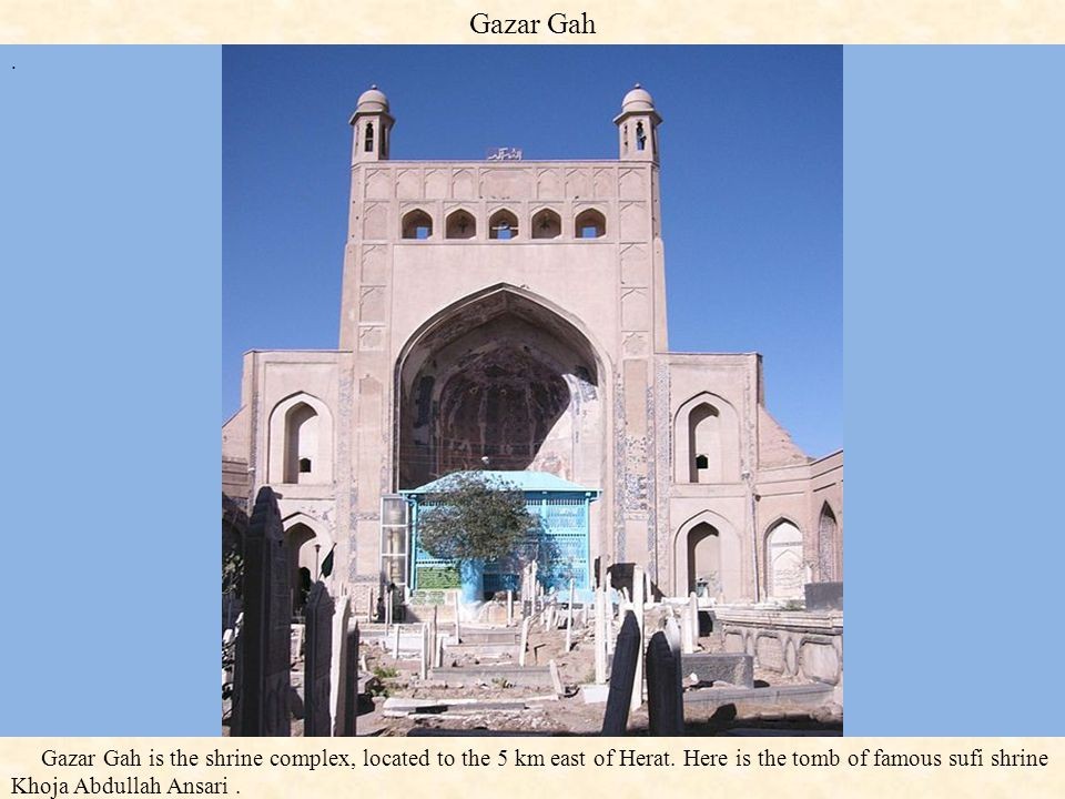 Gazar Gah . Gazar Gah is the shrine complex, located to the 5 km east of Herat.