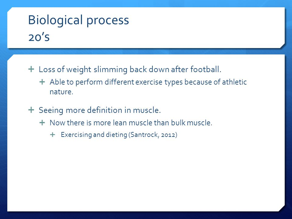 Biological process 20's Loss of weight slimming back down after football. Able to perform different exercise types because of athletic nature.