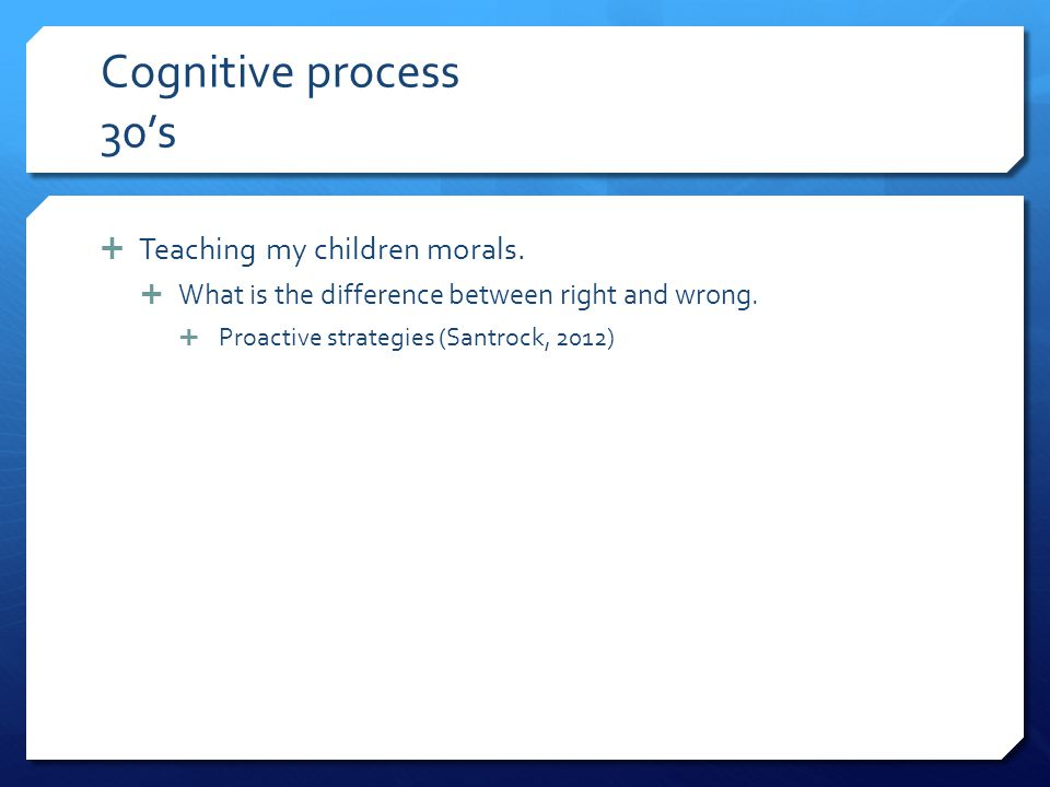Cognitive process 30's Teaching my children morals.