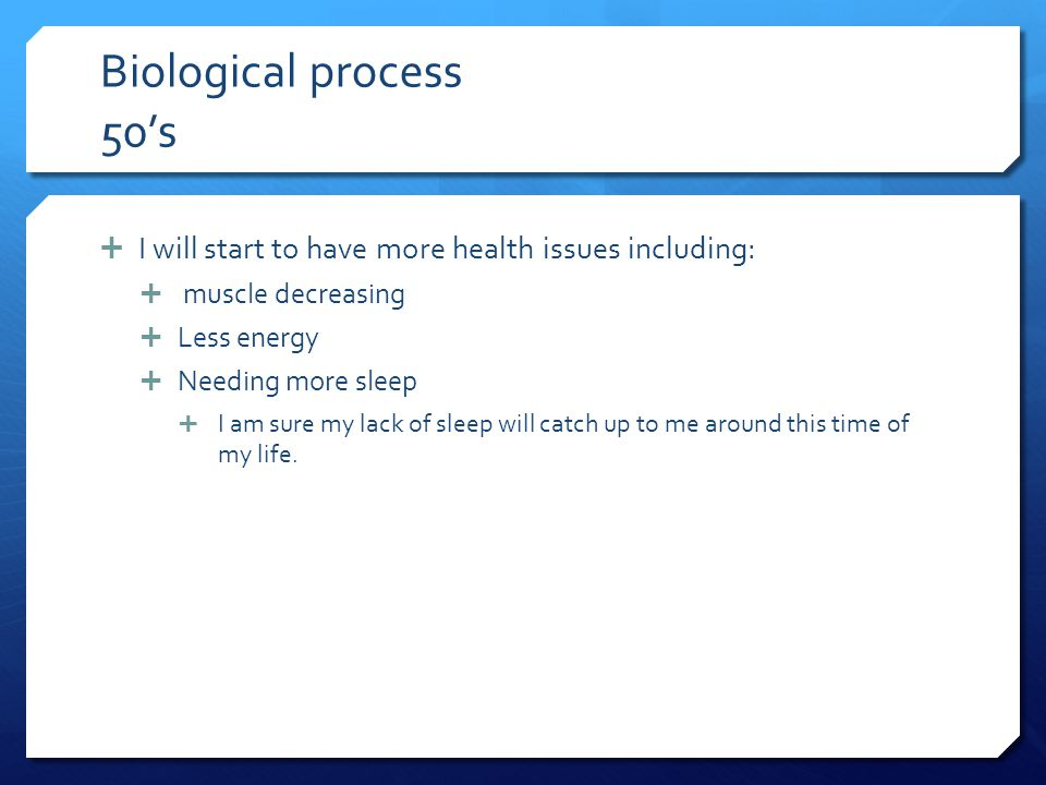 Biological process 50's I will start to have more health issues including: muscle decreasing. Less energy.