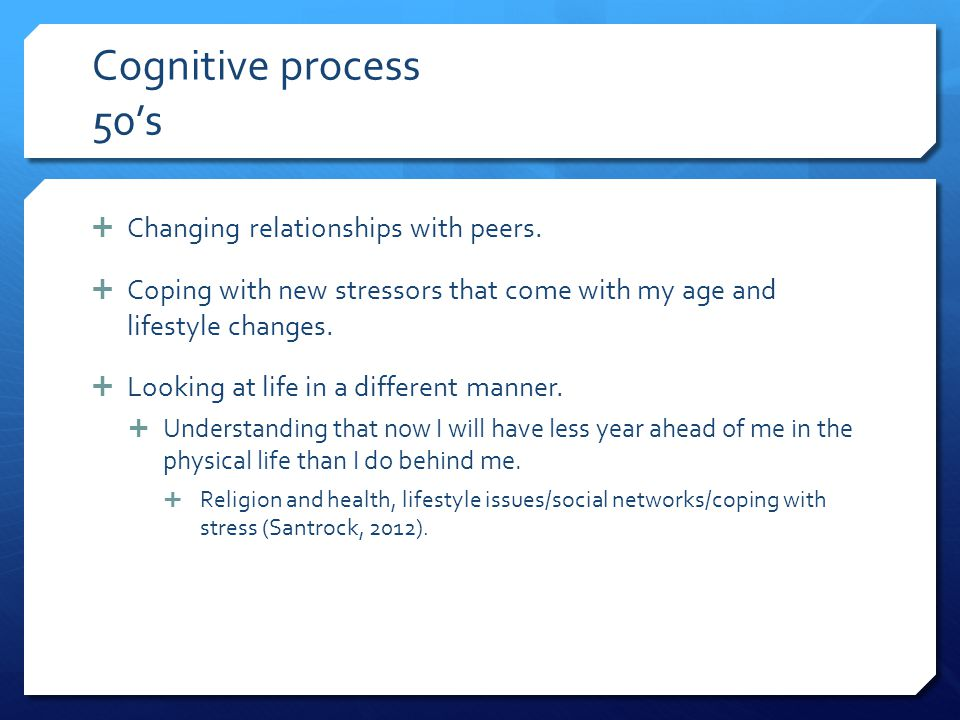 Cognitive process 50's Changing relationships with peers.
