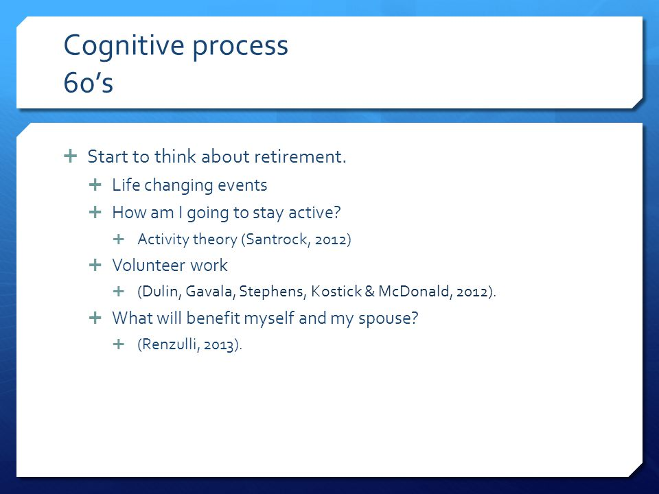 Cognitive process 60's Start to think about retirement.
