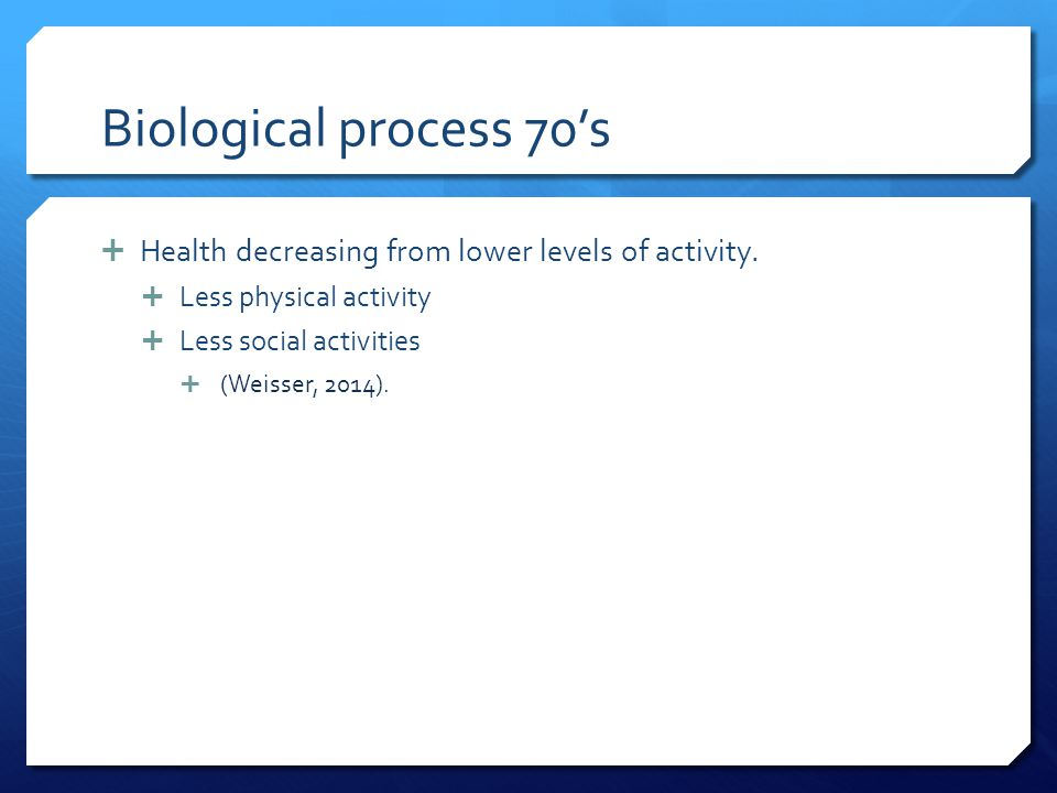 Biological process 70's Health decreasing from lower levels of activity. Less physical activity. Less social activities.