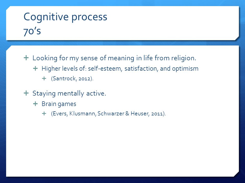 Cognitive process 70's Looking for my sense of meaning in life from religion. Higher levels of: self-esteem, satisfaction, and optimism.