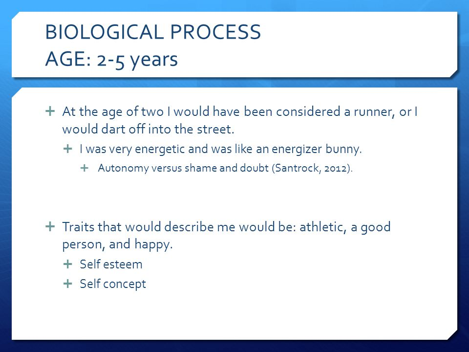 BIOLOGICAL PROCESS AGE: 2-5 years