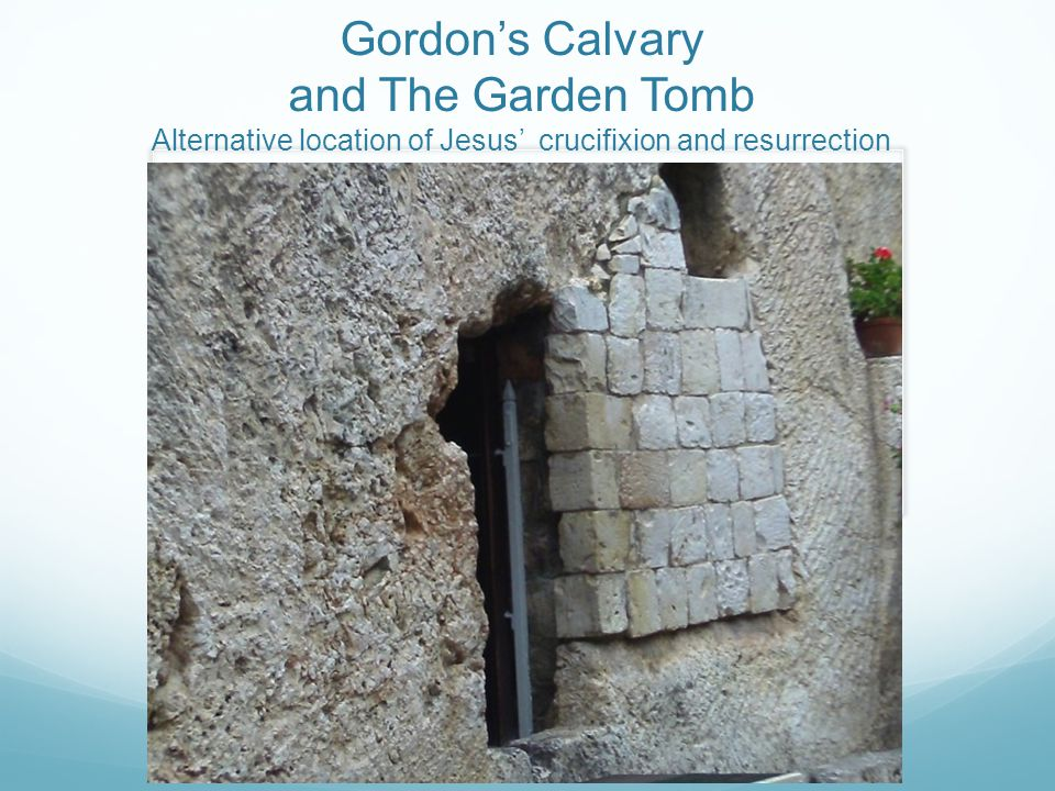 Gordon's Calvary and The Garden Tomb Alternative location of Jesus' crucifixion and resurrection