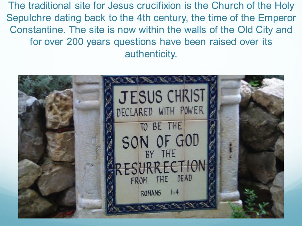 The traditional site for Jesus crucifixion is the Church of the Holy Sepulchre dating back to the 4th century, the time of the Emperor Constantine.