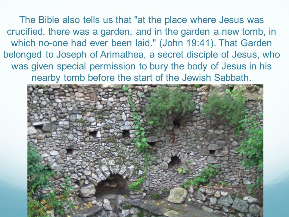 The Bible also tells us that at the place where Jesus was crucified, there was a garden, and in the garden a new tomb, in which no-one had ever been laid. (John 19:41).