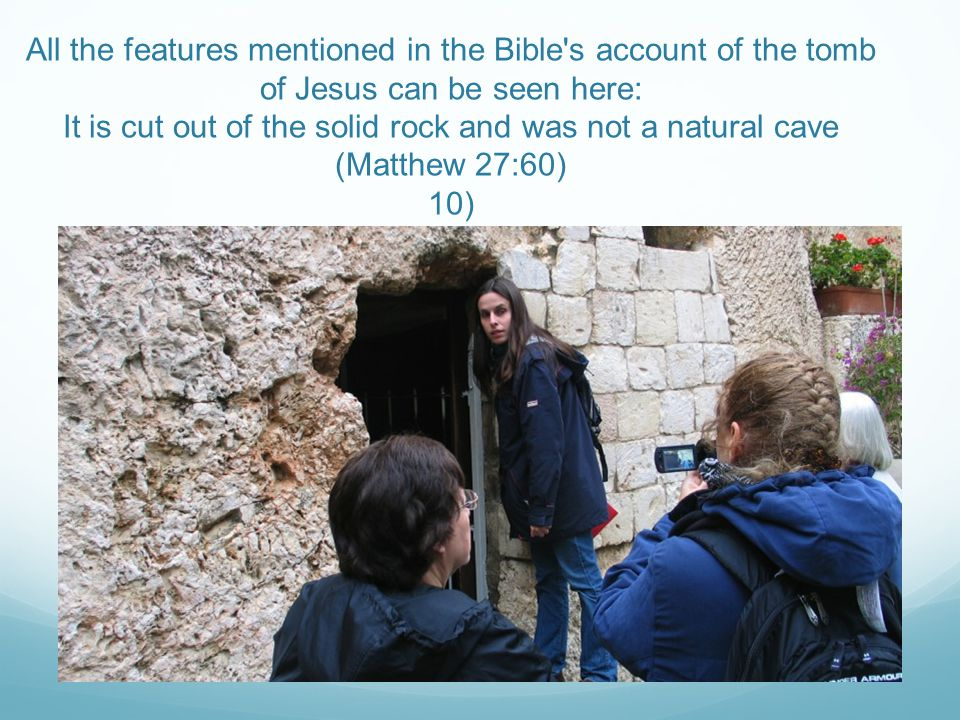 All the features mentioned in the Bible s account of the tomb of Jesus can be seen here: It is cut out of the solid rock and was not a natural cave (Matthew 27:60) 10)