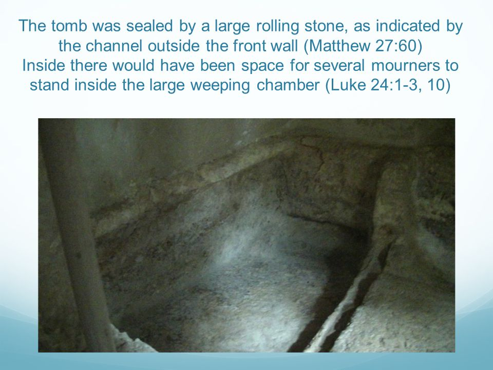 The tomb was sealed by a large rolling stone, as indicated by the channel outside the front wall (Matthew 27:60) Inside there would have been space for several mourners to stand inside the large weeping chamber (Luke 24:1-3, 10)