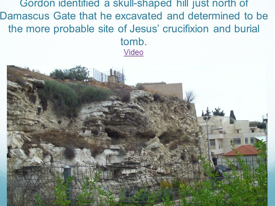 Gordon identified a skull-shaped hill just north of Damascus Gate that he excavated and determined to be the more probable site of Jesus' crucifixion and burial tomb.