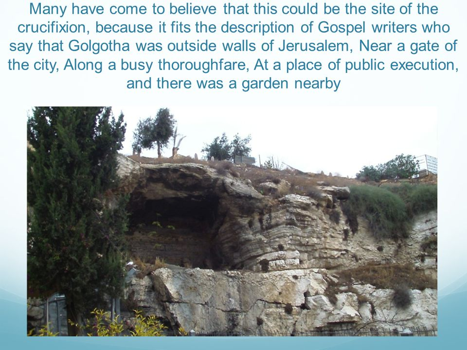 Many have come to believe that this could be the site of the crucifixion, because it fits the description of Gospel writers who say that Golgotha was outside walls of Jerusalem, Near a gate of the city, Along a busy thoroughfare, At a place of public execution, and there was a garden nearby