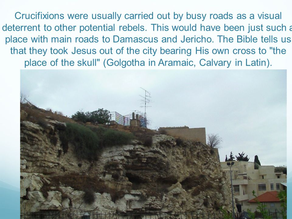 Crucifixions were usually carried out by busy roads as a visual deterrent to other potential rebels.