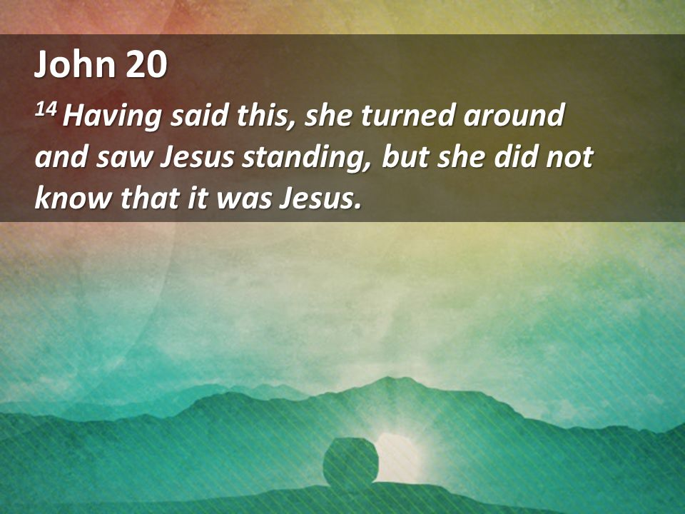 John 20 14 Having said this, she turned around and saw Jesus standing, but she did not know that it was Jesus.