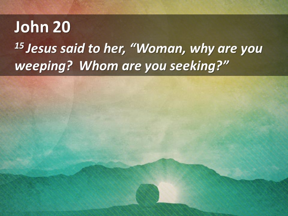 John 20 15 Jesus said to her, Woman, why are you weeping Whom are you seeking
