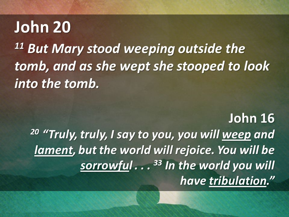 John 20 11 But Mary stood weeping outside the tomb, and as she wept she stooped to look into the tomb.