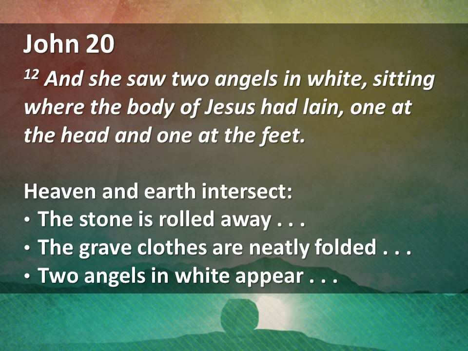 John 20 12 And she saw two angels in white, sitting where the body of Jesus had lain, one at the head and one at the feet.