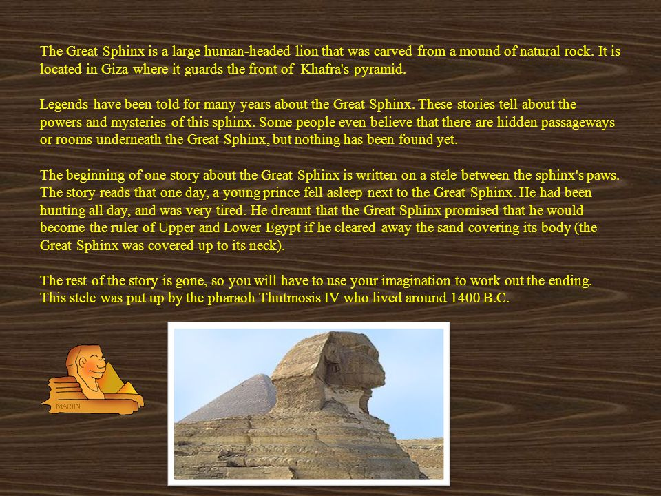 The Great Sphinx is a large human-headed lion that was carved from a mound of natural rock.