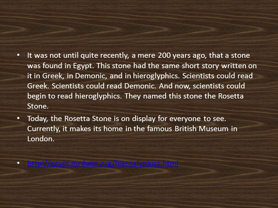 It was not until quite recently, a mere 200 years ago, that a stone was found in Egypt. This stone had the same short story written on it in Greek, in Demonic, and in hieroglyphics. Scientists could read Greek. Scientists could read Demonic. And now, scientists could begin to read hieroglyphics. They named this stone the Rosetta Stone.