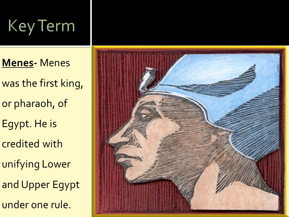Key Term Menes- Menes was the first king, or pharaoh, of Egypt.