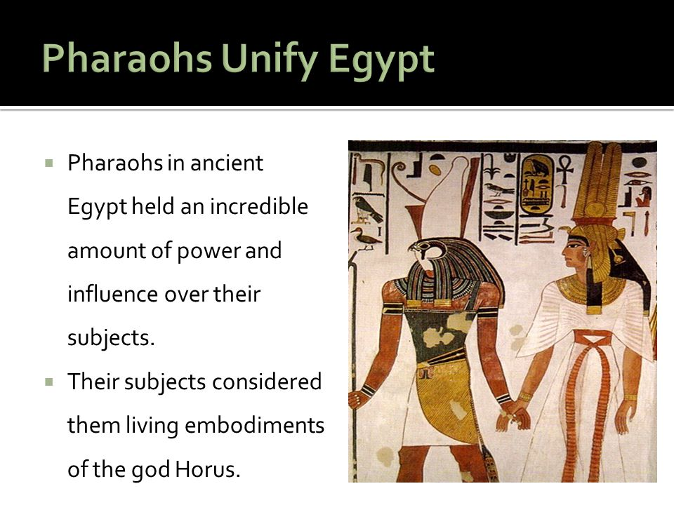 Pharaohs Unify Egypt Pharaohs in ancient Egypt held an incredible amount of power and influence over their subjects.