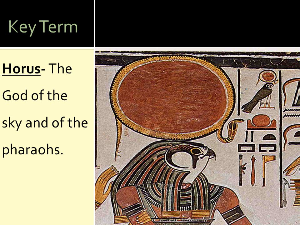 Key Term Horus- The God of the sky and of the pharaohs.