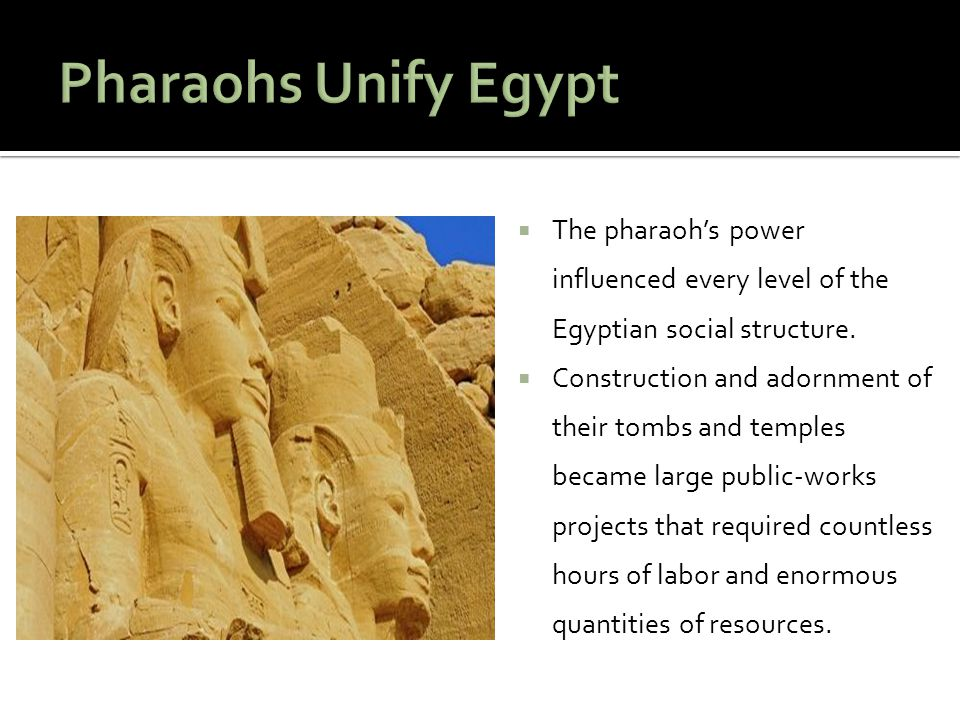 Pharaohs Unify Egypt The pharaoh's power influenced every level of the Egyptian social structure.