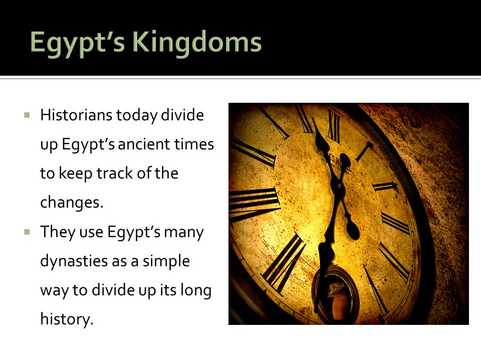 Egypt's Kingdoms Historians today divide up Egypt's ancient times to keep track of the changes.
