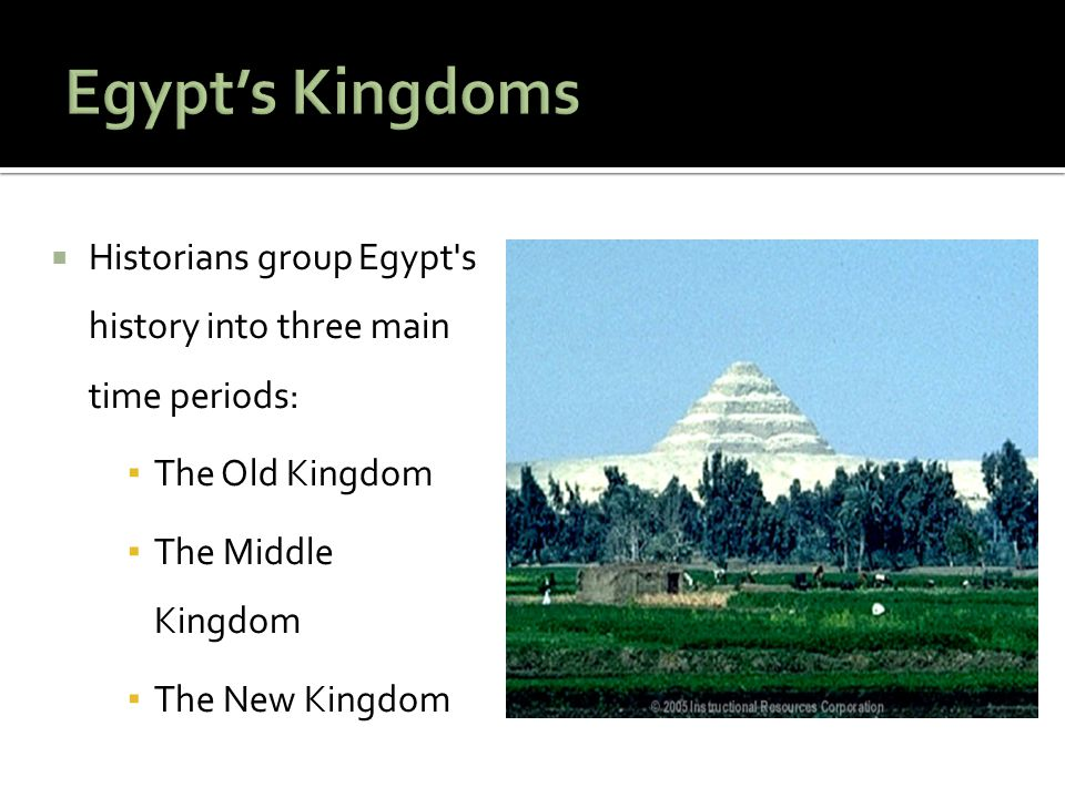 Egypt's Kingdoms Historians group Egypt s history into three main time periods: The Old Kingdom. The Middle Kingdom.